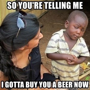 So You're Telling me - So you're telling me i gotta buy you a beer now