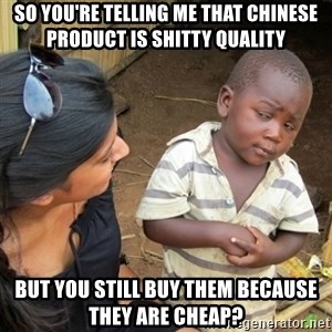 Skeptical 3rd World Kid - So you're telling me that chinese product is shitty quality But you still buy them because they are cheap?