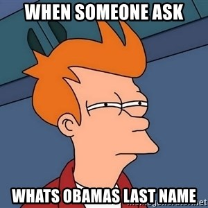 Futurama Fry - when someone ask  whats obamas last name