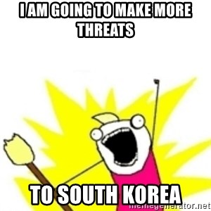x all the y - i am going to make more threats  to south korea