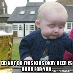 Bad Drunk Baby - Do not do this kids okay beer is good for you