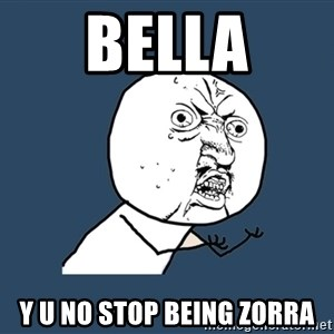Y U No - bella y u no stop being zorra