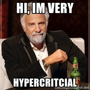 The Most Interesting Man In The World - hi, im very hypercritcial