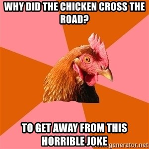 Anti Joke Chicken - Why did the chicken cross the road? to get away from this horrible joke