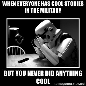 Sad Trooper - When everyone has cool stories in the military But you never did anything cool