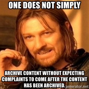 One Does Not Simply - One does not simply archive content without expecting complaints to come after the content has been archived.