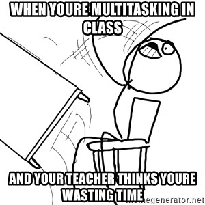 Desk Flip Rage Guy - when youre multitasking in class  and your teacher thinks youre wasting time