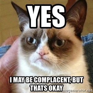Grumpy Cat  - Yes i may be complacent, but thats okay