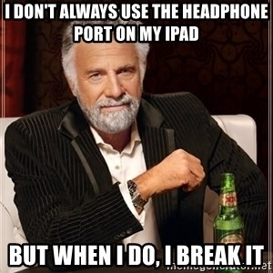 The Most Interesting Man In The World - i don't always use the headphone port on my ipad but when i do, i break it