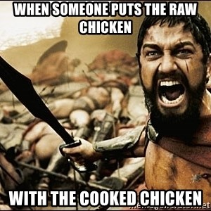 This Is Sparta Meme - When someone puts the raw chicken with the cooked chicken