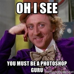 Willy Wonka - Oh I see You must be a photoshop guru