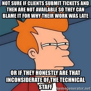 Not sure if troll - not sure if clients submit tickets and then are not available so they can blame it for why their work was late or if they honestly are that inconsiderate of the technical staff