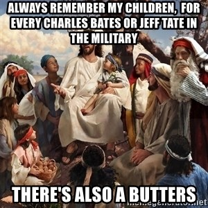storytime jesus - Always remember my children,  for every Charles Bates or Jeff Tate in the military There's also a Butters