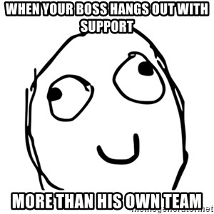 smiley derp - when your boss hangs out with support more than his own team
