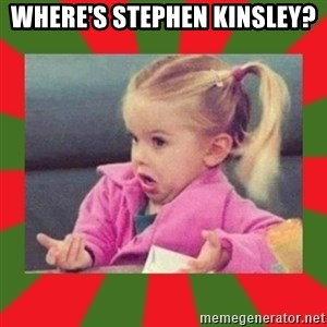 dafuq girl - WHERE'S STEPHEN KINSLEY?