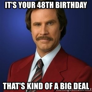 Anchorman Birthday - It's your 48th birthday That's kind of a big deal