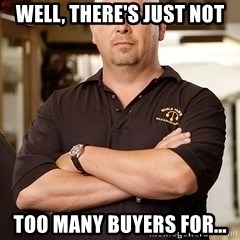 Pawn Stars Rick - Well, there's just not too many buyers for...