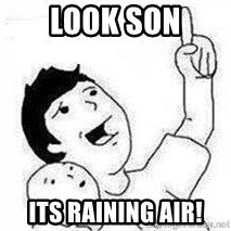 Look son, A person got mad - look son its raining air!
