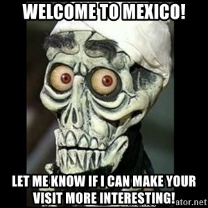 Achmed the dead terrorist - Welcome to Mexico! Let me know if I can make your visit more interesting!