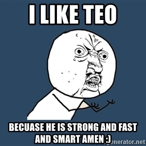 Y U No - i like teo becuase he is strong and fast and smart amen :)