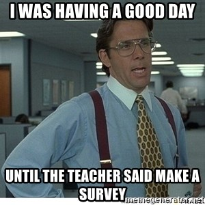 That would be great - I was having a good day  Until the teacher said make a survey