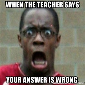 SCARED BLACK MAN - when the teacher says  Your answer is wrong.