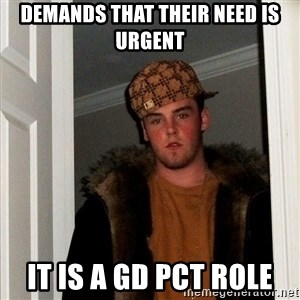 Scumbag Steve - Demands that their need is urgent It is a GD PCT role
