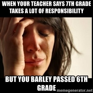 First World Problems - When your teacher says 7th grade takes a lot of responsibility  but you barley passed 6th grade