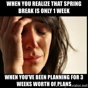 First World Problems - When you realize that spring break is only 1 week When you've been planning for 3 weeks worth of plans