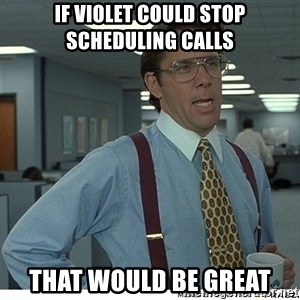 That would be great - If Violet could stop scheduling calls That would be great