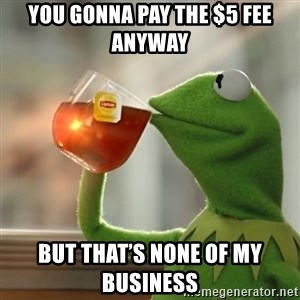 Kermit The Frog Drinking Tea - You gonna pay the $5 fee anyway  But that's none of my business