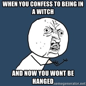 Y U No - When you confess to being in a witch  And now you wont be hanged