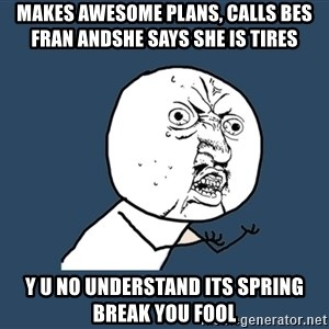 Y U No - makes awesome plans, calls bes fran andshe says she is tires Y U NO UNDERSTAND ITS SPRING BREAK YOU FOOL