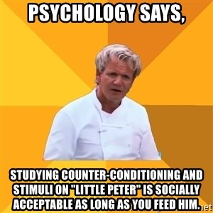 """Confused Ramsey - Psychology says, Studying counter-conditioning and stimuli on """"Little Peter"""" is socially acceptable as long as you feed him."""