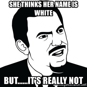 Are you serious face  - She thinks her name is white But......It's really Not