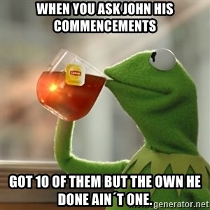 Kermit The Frog Drinking Tea - When you ask john his Commencements  Got 10 of them but the own he done ain´t one.