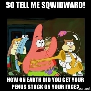 Patrick Star Instrument - so tell me sqwidward! how on earth did you get your penus stuck on your face?