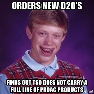 Bad Luck Brian - Orders New D20's Finds out TSO does not carry a full line of ProAc Products