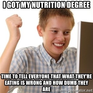 First Day on the internet kid - I got my nutrition degree time to tell everyone that what they're eating is wrong and how dumb they are