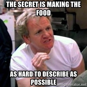 Gordon Ramsay - THE SECRET IS MAKING THE FOOD  AS HARD TO DESCRIBE AS POSSIBLE