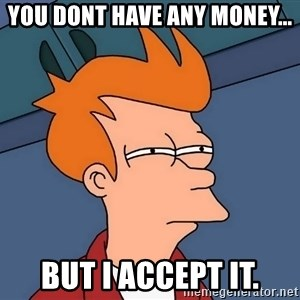 Futurama Fry - YOU DONT HAVE ANY MONEY... BUT I ACCEPT IT.