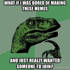 Philosoraptor - What if I was bored of making these memes and just really wanted someone to join?