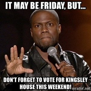 Kevin Hart - It may be friday, but... don't forget to vote for kingsley house this weekend!