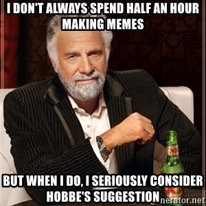 The Most Interesting Man In The World - I don't always spend half an hour making memes But when I do, I seriously consider Hobbe's suggestion