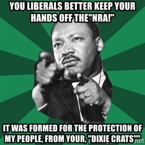 """Martin Luther King jr.  - YOU LIBERALS BETTER KEEP YOUR HANDS OFF THE""""NRA!"""" IT WAS FORMED FOR THE PROTECTION OF MY PEOPLE, FROM YOUR, """"DIXIE CRATS"""""""""""