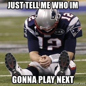 Sad Tom Brady - Just tell me who im gonna play next
