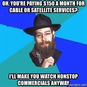 Jewish Dude - Oh, you're paying $150 a month for cable or satellite services?  I'll make you watch nonstop commercials anyway