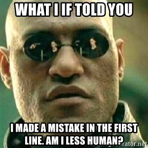 What If I Told You - What I if told you I made a mistake in the first line. Am I less human?
