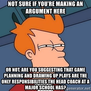 Futurama Fry - not sure if you're making an argument here or not. Are you suggesting that game planning and drawing up plays are the only responsibilities the head coach at a major school has?
