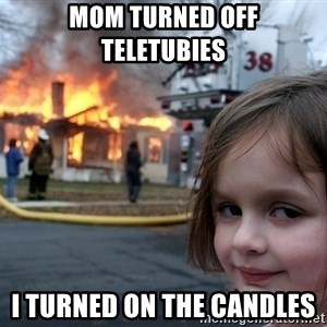 Disaster Girl - Mom turned off teletubies  I turned on the candles